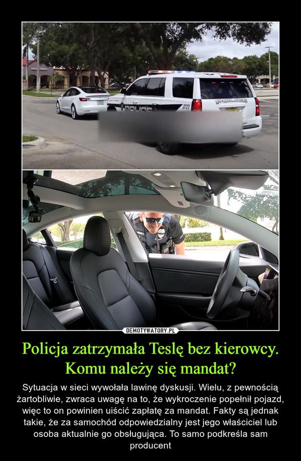 Policja zatrzymała Teslę bez kierowcy. Komu należy się mandat? – Sytuacja w sieci wywołała lawinę dyskusji. Wielu, z pewnością żartobliwie, zwraca uwagę na to, że wykroczenie popełnił pojazd, więc to on powinien uiścić zapłatę za mandat. Fakty są jednak takie, że za samochód odpowiedzialny jest jego właściciel lub osoba aktualnie go obsługująca. To samo podkreśla sam producent