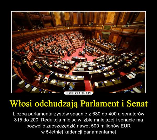 Włosi odchudzają Parlament i Senat – Liczba parlamentarzystów spadnie z 630 do 400 a senatorów315 do 200. Redukcja miejsc w izbie mniejszej i senacie ma pozwolić zaoszczędzić nawet 500 milionów EURw 5-letniej kadencji parlamentarnej