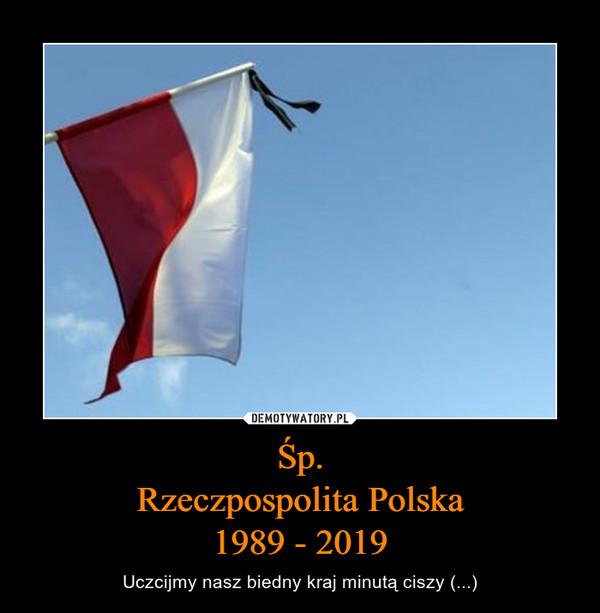 Śp.Rzeczpospolita Polska1989 - 2019 – Uczcijmy nasz biedny kraj minutą ciszy (...)