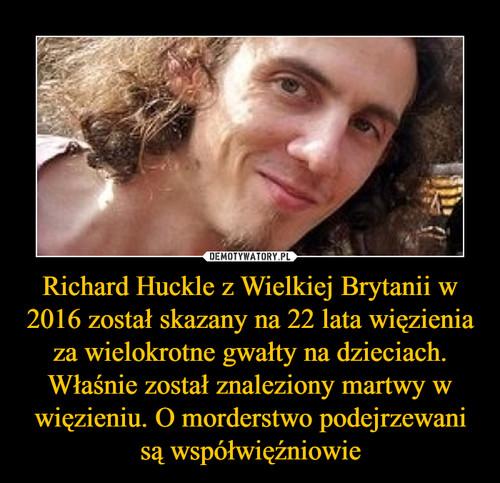 Richard Huckle z Wielkiej Brytanii w 2016 został skazany na 22 lata więzienia za wielokrotne gwałty na dzieciach. Właśnie został znaleziony martwy w więzieniu. O morderstwo podejrzewani są współwięźniowie