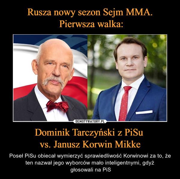 Dominik Tarczyński z PiSu vs. Janusz Korwin Mikke – Poseł PiSu obiecał wymierzyć sprawiedliwość Korwinowi za to, że ten nazwał jego wyborców mało inteligentnymi, gdyż głosowali na PiS