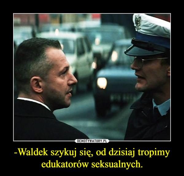 -Waldek szykuj się, od dzisiaj tropimy edukatorów seksualnych. –