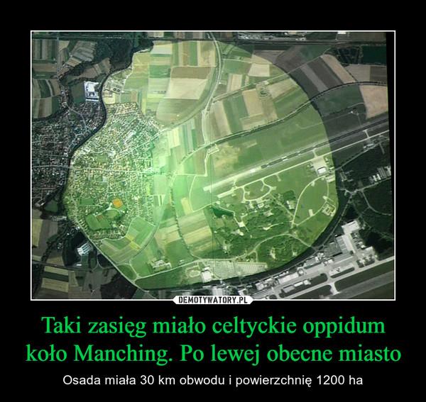 Taki zasięg miało celtyckie oppidum koło Manching. Po lewej obecne miasto – Osada miała 30 km obwodu i powierzchnię 1200 ha