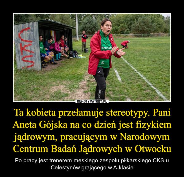 Ta kobieta przełamuje stereotypy. Pani Aneta Gójska na co dzień jest fizykiem jądrowym, pracującym w Narodowym Centrum Badań Jądrowych w Otwocku – Po pracy jest trenerem męskiego zespołu piłkarskiego CKS-u Celestynów grającego w A-klasie