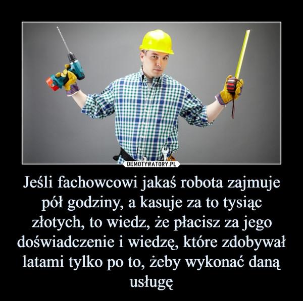 Jeśli fachowcowi jakaś robota zajmuje pół godziny, a kasuje za to tysiąc złotych, to wiedz, że płacisz za jego doświadczenie i wiedzę, które zdobywał latami tylko po to, żeby wykonać daną usługę –