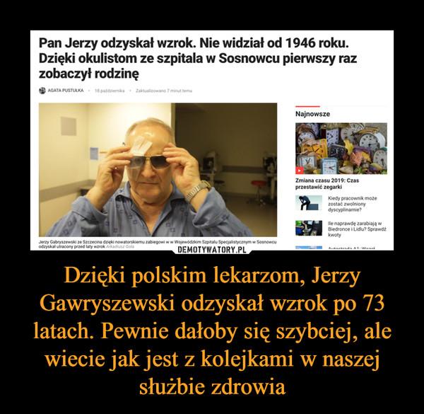 Dzięki polskim lekarzom, Jerzy Gawryszewski odzyskał wzrok po 73 latach. Pewnie dałoby się szybciej, ale wiecie jak jest z kolejkami w naszej służbie zdrowia –