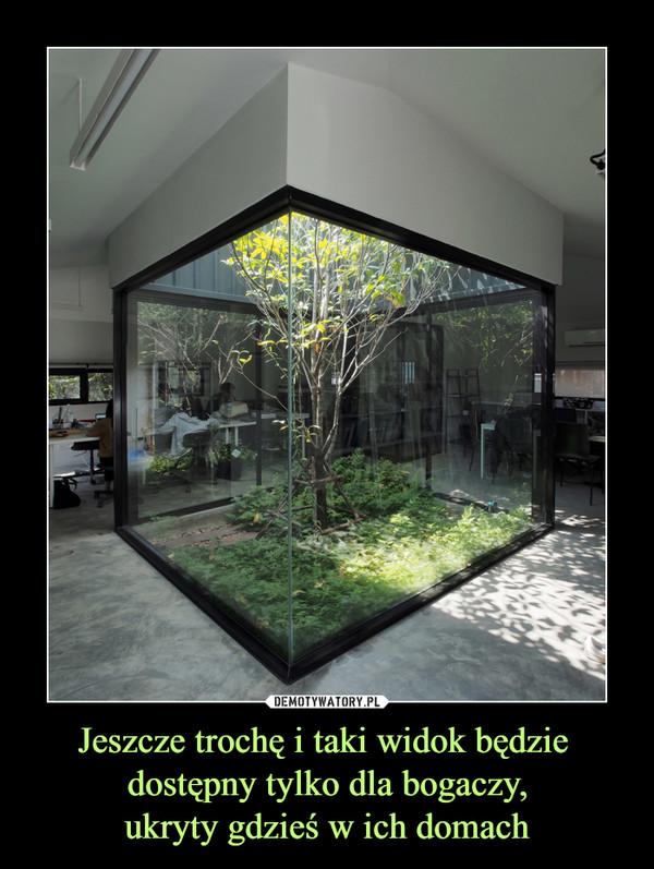 Jeszcze trochę i taki widok będzie dostępny tylko dla bogaczy,ukryty gdzieś w ich domach –