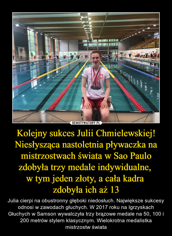 Kolejny sukces Julii Chmielewskiej! Niesłysząca nastoletnia pływaczka na mistrzostwach świata w Sao Paulo zdobyła trzy medale indywidualne, w tym jeden złoty, a cała kadra zdobyła ich aż 13 – Julia cierpi na obustronny głęboki niedosłuch. Największe sukcesy odnosi w zawodach głuchych. W 2017 roku na Igrzyskach Głuchych w Samson wywalczyła trzy brązowe medale na 50, 100 i 200 metrów stylem klasycznym. Wielokrotna medalistka mistrzostw świata