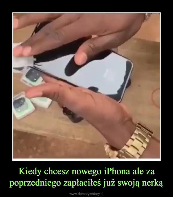 Kiedy chcesz nowego iPhona ale za poprzedniego zapłaciłeś już swoją nerką –