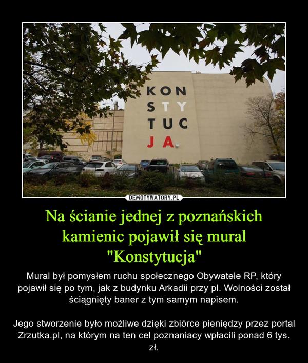 """Na ścianie jednej z poznańskich kamienic pojawił się mural """"Konstytucja"""" – Mural był pomysłem ruchu społecznego Obywatele RP, który pojawił się po tym, jak z budynku Arkadii przy pl. Wolności został ściągnięty baner z tym samym napisem.Jego stworzenie było możliwe dzięki zbiórce pieniędzy przez portal Zrzutka.pl, na którym na ten cel poznaniacy wpłacili ponad 6 tys. zł."""