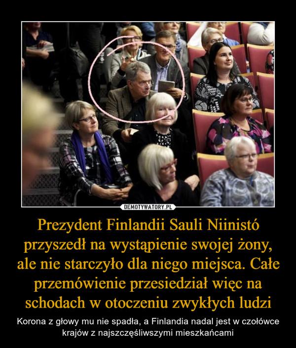 Prezydent Finlandii Sauli Niinistó przyszedł na wystąpienie swojej żony, ale nie starczyło dla niego miejsca. Całe przemówienie przesiedział więc na schodach w otoczeniu zwykłych ludzi – Korona z głowy mu nie spadła, a Finlandia nadal jest w czołówce krajów z najszczęśliwszymi mieszkańcami