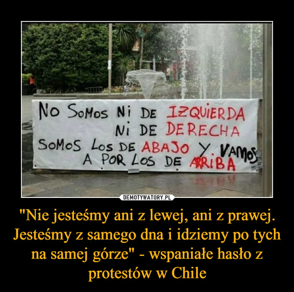 """""""Nie jesteśmy ani z lewej, ani z prawej. Jesteśmy z samego dna i idziemy po tych na samej górze"""" - wspaniałe hasło z protestów w Chile –"""