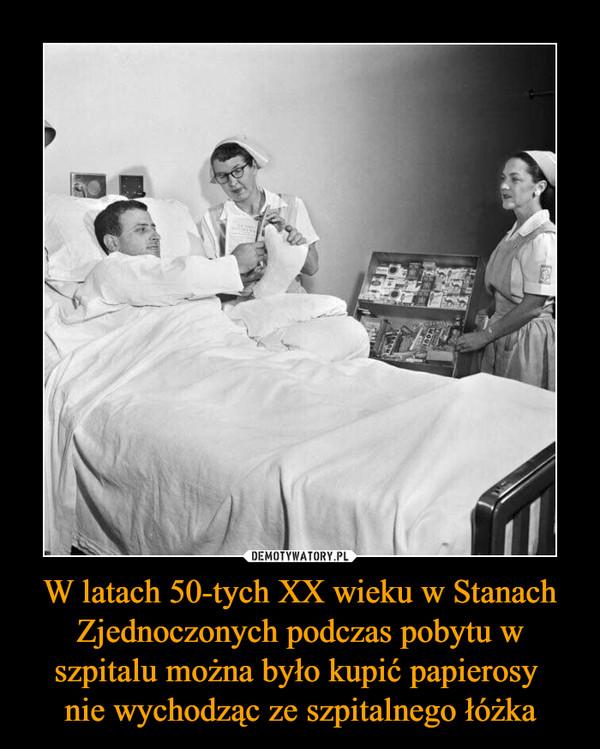W latach 50-tych XX wieku w Stanach Zjednoczonych podczas pobytu w szpitalu można było kupić papierosy nie wychodząc ze szpitalnego łóżka –
