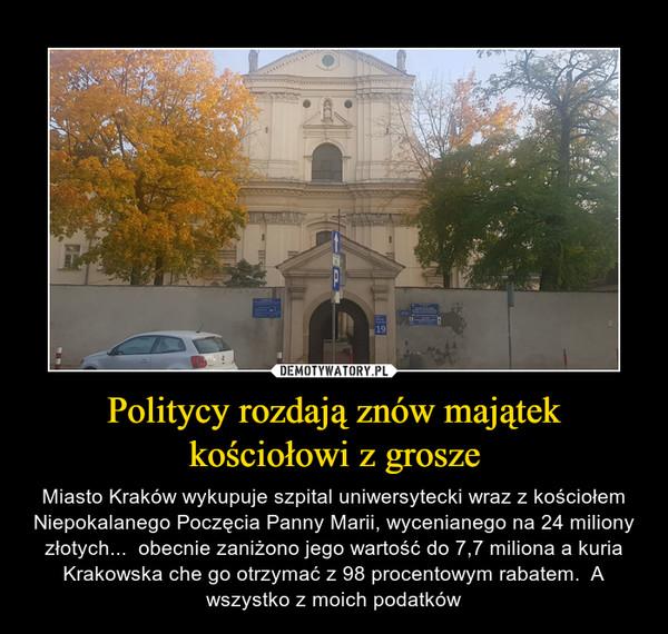 Politycy rozdają znów majątek kościołowi z grosze – Miasto Kraków wykupuje szpital uniwersytecki wraz z kościołem Niepokalanego Poczęcia Panny Marii, wycenianego na 24 miliony złotych...  obecnie zaniżono jego wartość do 7,7 miliona a kuria Krakowska che go otrzymać z 98 procentowym rabatem.  A wszystko z moich podatków