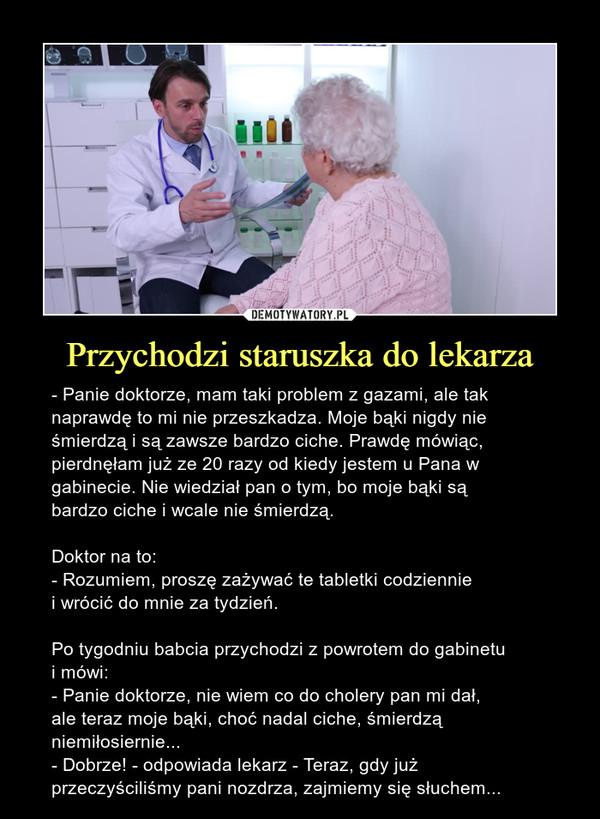 Przychodzi staruszka do lekarza – - Panie doktorze, mam taki problem z gazami, ale taknaprawdę to mi nie przeszkadza. Moje bąki nigdy nieśmierdzą i są zawsze bardzo ciche. Prawdę mówiąc,pierdnęłam już ze 20 razy od kiedy jestem u Pana wgabinecie. Nie wiedział pan o tym, bo moje bąki sąbardzo ciche i wcale nie śmierdzą.Doktor na to:- Rozumiem, proszę zażywać te tabletki codzienniei wrócić do mnie za tydzień.Po tygodniu babcia przychodzi z powrotem do gabinetui mówi:- Panie doktorze, nie wiem co do cholery pan mi dał,ale teraz moje bąki, choć nadal ciche, śmierdząniemiłosiernie...- Dobrze! - odpowiada lekarz - Teraz, gdy jużprzeczyściliśmy pani nozdrza, zajmiemy się słuchem...