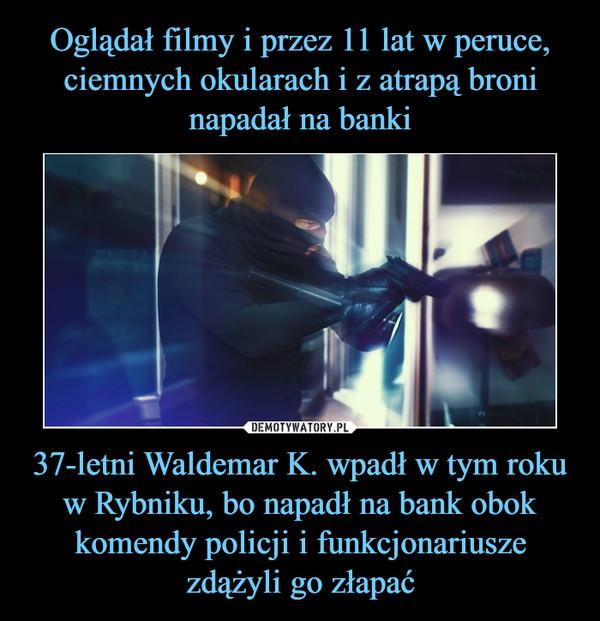 37-letni Waldemar K. wpadł w tym roku w Rybniku, bo napadł na bank obok komendy policji i funkcjonariusze zdążyli go złapać –