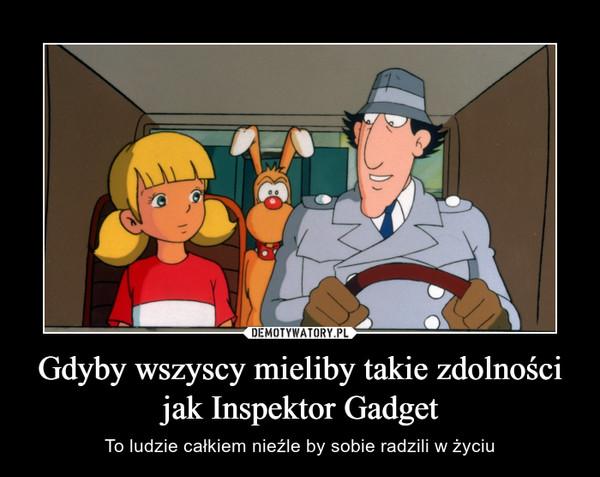 Gdyby wszyscy mieliby takie zdolności jak Inspektor Gadget – To ludzie całkiem nieźle by sobie radzili w życiu