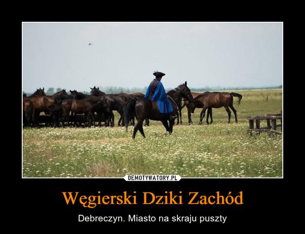 Węgierski Dziki Zachód – Debreczyn. Miasto na skraju puszty