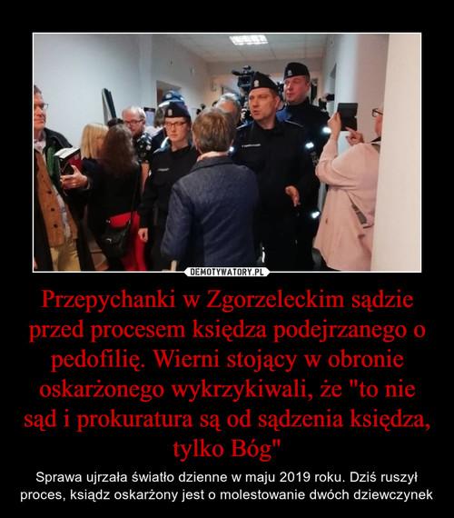 """Przepychanki w Zgorzeleckim sądzie przed procesem księdza podejrzanego o pedofilię. Wierni stojący w obronie oskarżonego wykrzykiwali, że """"to nie sąd i prokuratura są od sądzenia księdza, tylko Bóg"""""""