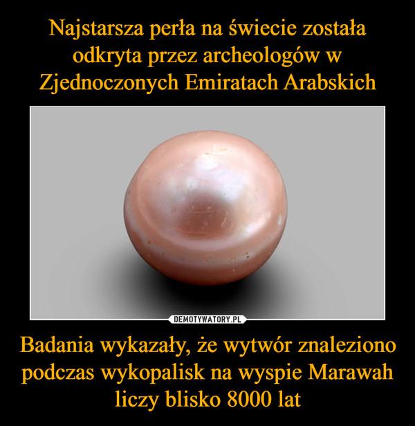 Badania wykazały, że wytwór znaleziono podczas wykopalisk na wyspie Marawah liczy blisko 8000 lat –
