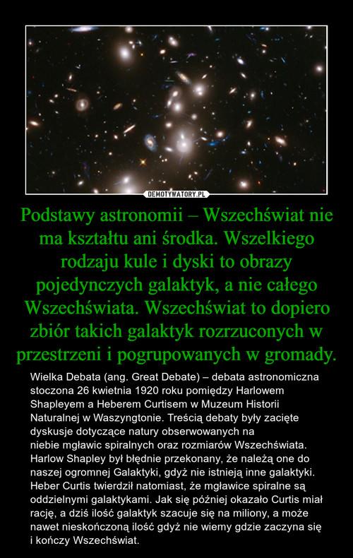 Podstawy astronomii – Wszechświat nie ma kształtu ani środka. Wszelkiego rodzaju kule i dyski to obrazy pojedynczych galaktyk, a nie całego Wszechświata. Wszechświat to dopiero zbiór takich galaktyk rozrzuconych w przestrzeni i pogrupowanych w gromady.