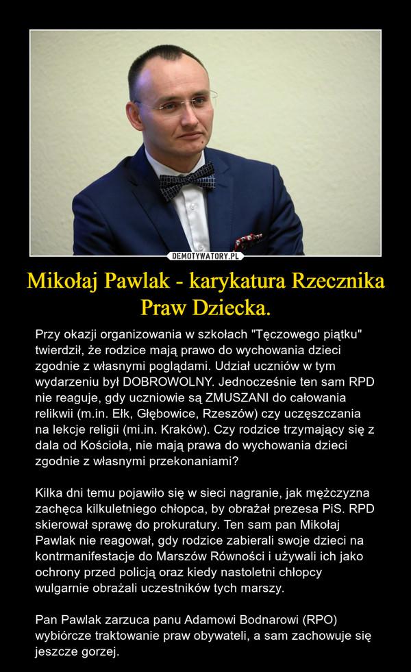 """Mikołaj Pawlak - karykatura Rzecznika Praw Dziecka. – Przy okazji organizowania w szkołach """"Tęczowego piątku"""" twierdził, że rodzice mają prawo do wychowania dzieci zgodnie z własnymi poglądami. Udział uczniów w tym wydarzeniu był DOBROWOLNY. Jednocześnie ten sam RPD nie reaguje, gdy uczniowie są ZMUSZANI do całowania relikwii (m.in. Ełk, Głębowice, Rzeszów) czy uczęszczania na lekcje religii (mi.in. Kraków). Czy rodzice trzymający się z dala od Kościoła, nie mają prawa do wychowania dzieci zgodnie z własnymi przekonaniami?Kilka dni temu pojawiło się w sieci nagranie, jak mężczyzna zachęca kilkuletniego chłopca, by obrażał prezesa PiS. RPD skierował sprawę do prokuratury. Ten sam pan Mikołaj Pawlak nie reagował, gdy rodzice zabierali swoje dzieci na kontrmanifestacje do Marszów Równości i używali ich jako ochrony przed policją oraz kiedy nastoletni chłopcy wulgarnie obrażali uczestników tych marszy.Pan Pawlak zarzuca panu Adamowi Bodnarowi (RPO) wybiórcze traktowanie praw obywateli, a sam zachowuje się jeszcze gorzej."""