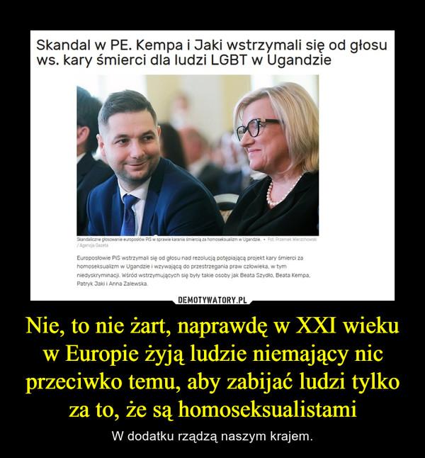 Nie, to nie żart, naprawdę w XXI wieku w Europie żyją ludzie niemający nic przeciwko temu, aby zabijać ludzi tylko za to, że są homoseksualistami – W dodatku rządzą naszym krajem.