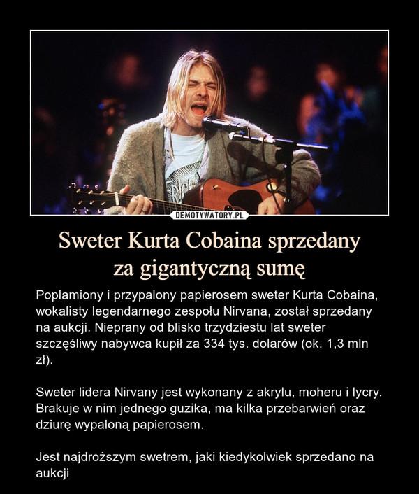 Sweter Kurta Cobaina sprzedanyza gigantyczną sumę – Poplamiony i przypalony papierosem sweter Kurta Cobaina, wokalisty legendarnego zespołu Nirvana, został sprzedany na aukcji. Nieprany od blisko trzydziestu lat sweter szczęśliwy nabywca kupił za 334 tys. dolarów (ok. 1,3 mln zł).Sweter lidera Nirvany jest wykonany z akrylu, moheru i lycry. Brakuje w nim jednego guzika, ma kilka przebarwień oraz dziurę wypaloną papierosem.Jest najdroższym swetrem, jaki kiedykolwiek sprzedano na aukcji