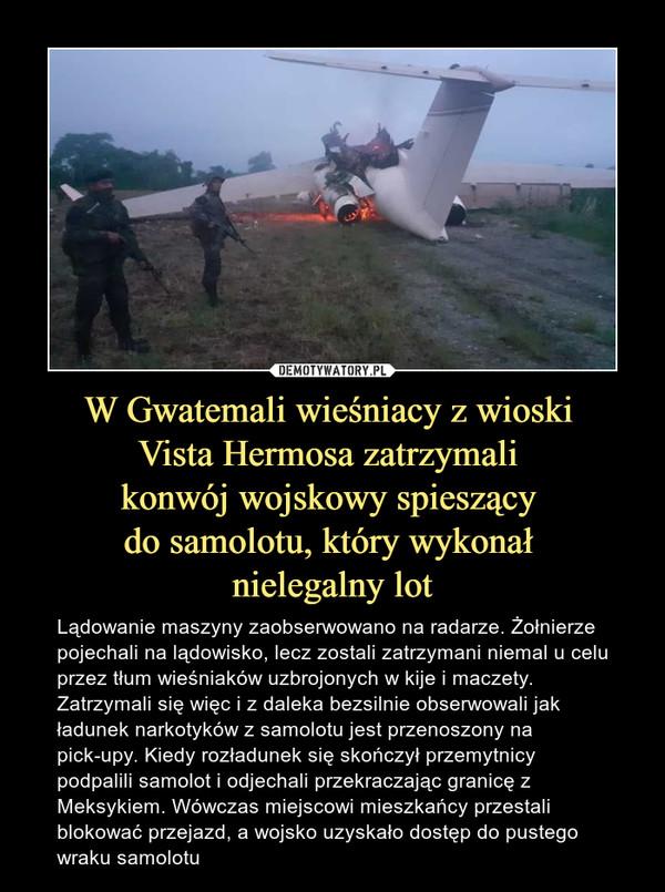 W Gwatemali wieśniacy z wioski Vista Hermosa zatrzymali konwój wojskowy spieszący do samolotu, który wykonał nielegalny lot – Lądowanie maszyny zaobserwowano na radarze. Żołnierze pojechali na lądowisko, lecz zostali zatrzymani niemal u celu przez tłum wieśniaków uzbrojonych w kije i maczety. Zatrzymali się więc i z daleka bezsilnie obserwowali jak ładunek narkotyków z samolotu jest przenoszony na pick-upy. Kiedy rozładunek się skończył przemytnicy podpalili samolot i odjechali przekraczając granicę z Meksykiem. Wówczas miejscowi mieszkańcy przestali blokować przejazd, a wojsko uzyskało dostęp do pustego wraku samolotu