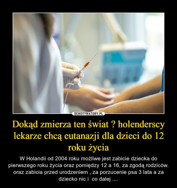 Dokąd zmierza ten świat ? holenderscy lekarze chcą eutanazji dla dzieci do 12 roku życia – W Holandii od 2004 roku możliwe jest zabicie dziecka do pierwszego roku życia oraz pomiędzy 12 a 16, za zgodą rodziców. oraz zabicia przed urodzeniem , za porzucenie psa 3 lata a za dziecko nic i  co dalej ....
