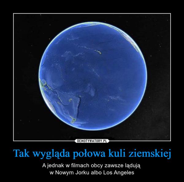 Tak wygląda połowa kuli ziemskiej – A jednak w filmach obcy zawsze lądują w Nowym Jorku albo Los Angeles