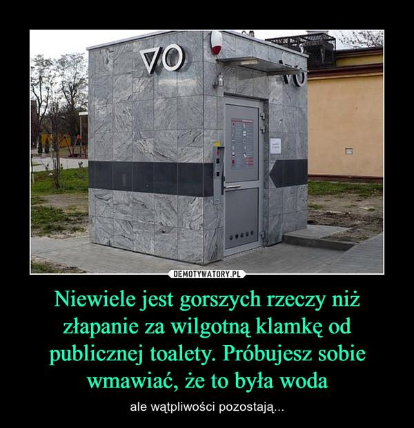 Niewiele jest gorszych rzeczy niż złapanie za wilgotną klamkę od publicznej toalety. Próbujesz sobie wmawiać, że to była woda – ale wątpliwości pozostają...