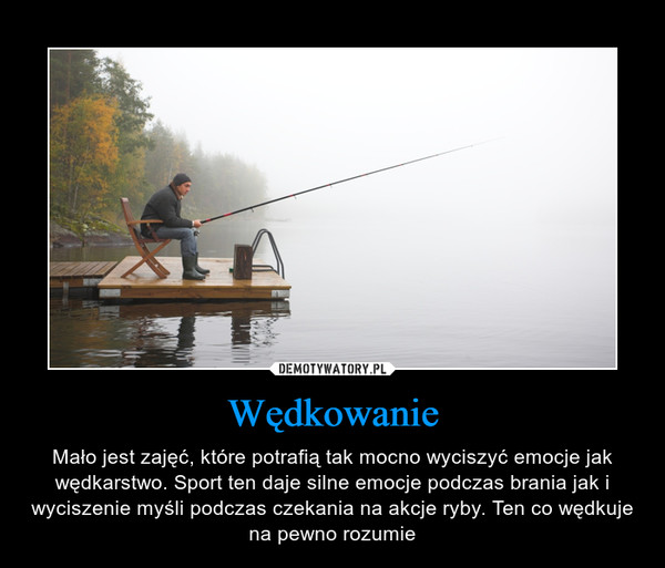 Wędkowanie – Mało jest zajęć, które potrafią tak mocno wyciszyć emocje jak wędkarstwo. Sport ten daje silne emocje podczas brania jak i wyciszenie myśli podczas czekania na akcje ryby. Ten co wędkuje na pewno rozumie