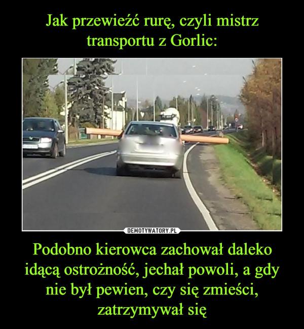 Podobno kierowca zachował daleko idącą ostrożność, jechał powoli, a gdy nie był pewien, czy się zmieści, zatrzymywał się –