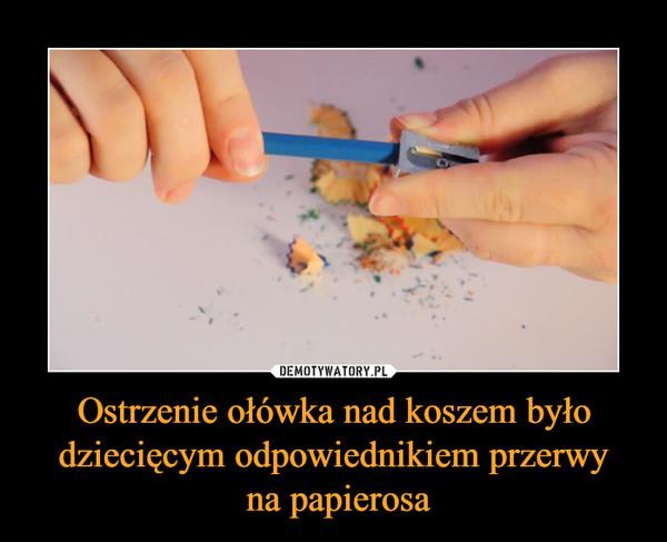 Ostrzenie ołówka nad koszem było dziecięcym odpowiednikiem przerwy na papierosa –