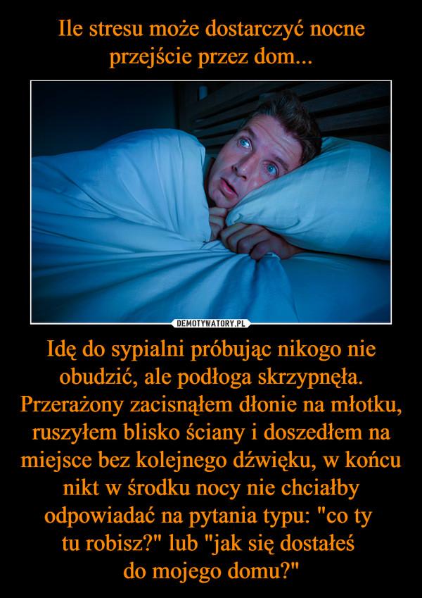 """Idę do sypialni próbując nikogo nie obudzić, ale podłoga skrzypnęła. Przerażony zacisnąłem dłonie na młotku, ruszyłem blisko ściany i doszedłem na miejsce bez kolejnego dźwięku, w końcu nikt w środku nocy nie chciałby odpowiadać na pytania typu: """"co ty tu robisz?"""" lub """"jak się dostałeś do mojego domu?"""" –"""