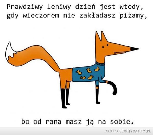 Lenistwo –  Prawdziwy leniwy dzień jest wtedy,gdy wieczorem nie zakładasz piżamy,bo od rana masz ją na sobie.