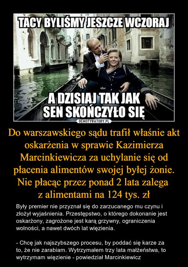 Do warszawskiego sądu trafił właśnie akt oskarżenia w sprawie Kazimierza Marcinkiewicza za uchylanie się od płacenia alimentów swojej byłej żonie. Nie płacąc przez ponad 2 lata zalega z alimentami na 124 tys. zł – Były premier nie przyznał się do zarzucanego mu czynu i złożył wyjaśnienia. Przestępstwo, o którego dokonanie jest oskarżony, zagrożone jest karą grzywny, ograniczenia wolności, a nawet dwóch lat więzienia.- Chcę jak najszybszego procesu, by poddać się karze za to, że nie zarabiam. Wytrzymałem trzy lata małżeństwa, to wytrzymam więzienie - powiedział Marcinkiewicz TACY BYLIŚMY JESZCZE WCZORAJA DZISIAJ TAK JAK SEN SKOŃCZYŁO SIĘ