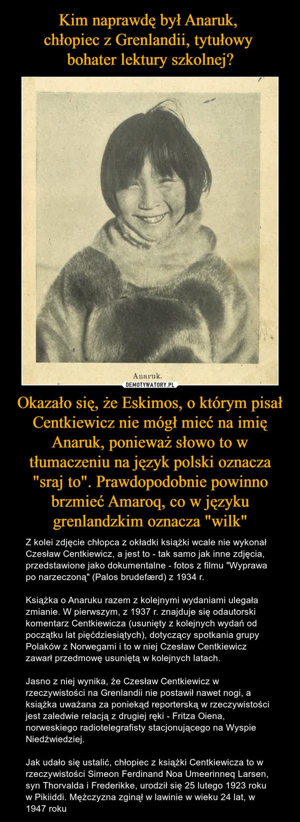 """Okazało się, że Eskimos, o którym pisał Centkiewicz nie mógł mieć na imię Anaruk, ponieważ słowo to w tłumaczeniu na język polski oznacza """"sraj to"""". Prawdopodobnie powinno brzmieć Amaroq, co w języku grenlandzkim oznacza """"wilk"""" – Z kolei zdjęcie chłopca z okładki książki wcale nie wykonał Czesław Centkiewicz, a jest to - tak samo jak inne zdjęcia, przedstawione jako dokumentalne - fotos z filmu """"Wyprawa po narzeczoną"""" (Palos brudefærd) z 1934 r.Książka o Anaruku razem z kolejnymi wydaniami ulegała zmianie. W pierwszym, z 1937 r. znajduje się odautorski komentarz Centkiewicza (usunięty z kolejnych wydań od początku lat pięćdziesiątych), dotyczący spotkania grupy Polaków z Norwegami i to w niej Czesław Centkiewicz zawarł przedmowę usuniętą w kolejnych latach.Jasno z niej wynika, że Czesław Centkiewicz w rzeczywistości na Grenlandii nie postawił nawet nogi, a książka uważana za poniekąd reporterską w rzeczywistości jest zaledwie relacją z drugiej ręki - Fritza Oiena, norweskiego radiotelegrafisty stacjonującego na Wyspie Niedźwiedziej.Jak udało się ustalić, chłopiec z książki Centkiewicza to w rzeczywistości Simeon Ferdinand Noa Umeerinneq Larsen, syn Thorvalda i Frederikke, urodził się 25 lutego 1923 roku w Pikiiddi. Mężczyzna zginął w lawinie w wieku 24 lat, w 1947 roku"""
