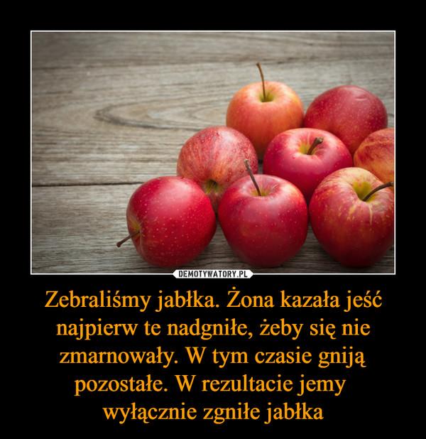 Zebraliśmy jabłka. Żona kazała jeść najpierw te nadgniłe, żeby się nie zmarnowały. W tym czasie gniją pozostałe. W rezultacie jemy wyłącznie zgniłe jabłka –