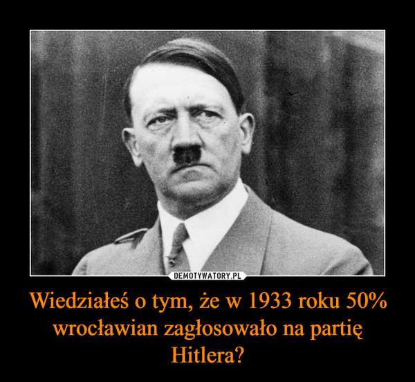 Wiedziałeś o tym, że w 1933 roku 50% wrocławian zagłosowało na partię Hitlera? –