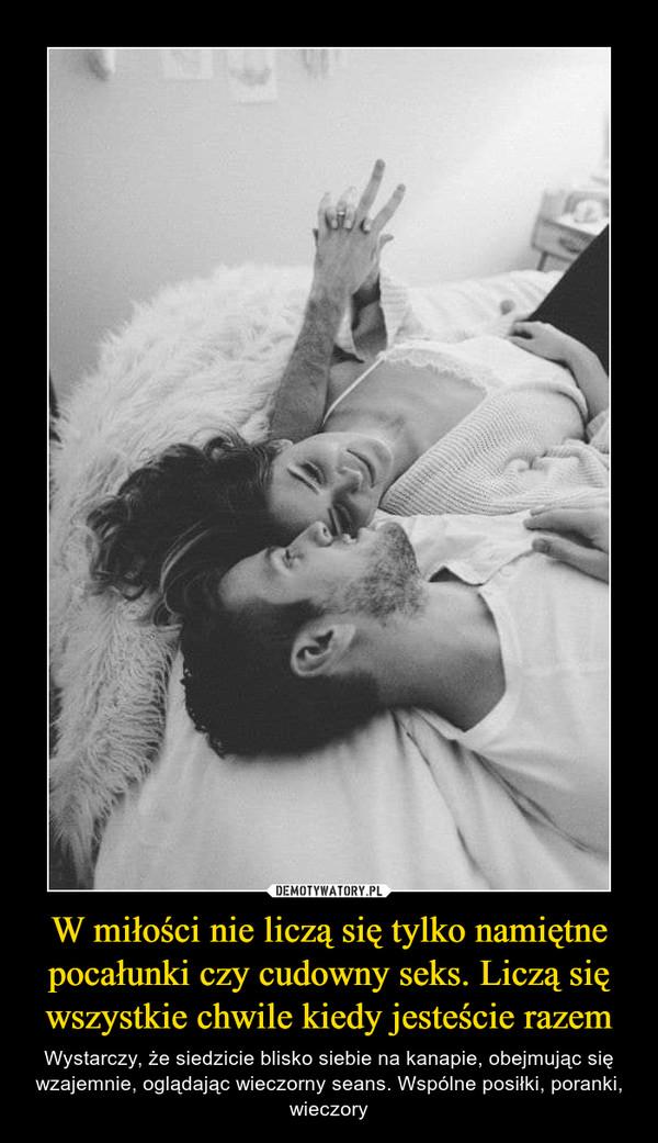 W miłości nie liczą się tylko namiętne pocałunki czy cudowny seks. Liczą się wszystkie chwile kiedy jesteście razem – Wystarczy, że siedzicie blisko siebie na kanapie, obejmując się wzajemnie, oglądając wieczorny seans. Wspólne posiłki, poranki, wieczory