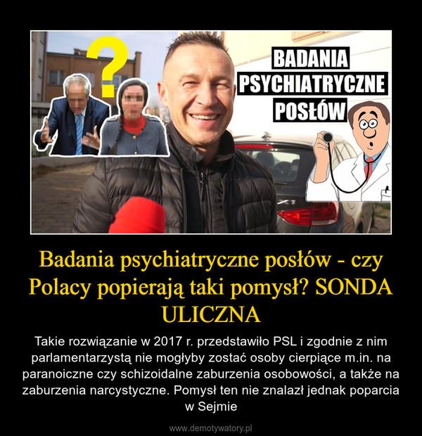 Badania psychiatryczne posłów - czy Polacy popierają taki pomysł? SONDA ULICZNA – Takie rozwiązanie w 2017 r. przedstawiło PSL i zgodnie z nim parlamentarzystą nie mogłyby zostać osoby cierpiące m.in. na paranoiczne czy schizoidalne zaburzenia osobowości, a także na zaburzenia narcystyczne. Pomysł ten nie znalazł jednak poparcia w Sejmie
