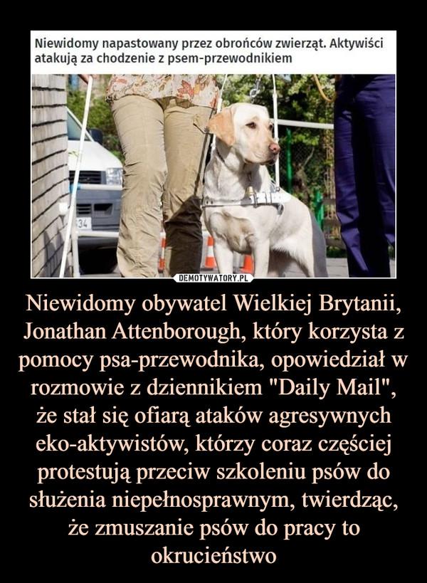 """Niewidomy obywatel Wielkiej Brytanii, Jonathan Attenborough, który korzysta z pomocy psa-przewodnika, opowiedział w rozmowie z dziennikiem """"Daily Mail"""", że stał się ofiarą ataków agresywnych eko-aktywistów, którzy coraz częściej protestują przeciw szkoleniu psów do służenia niepełnosprawnym, twierdząc, że zmuszanie psów do pracy to okrucieństwo –"""