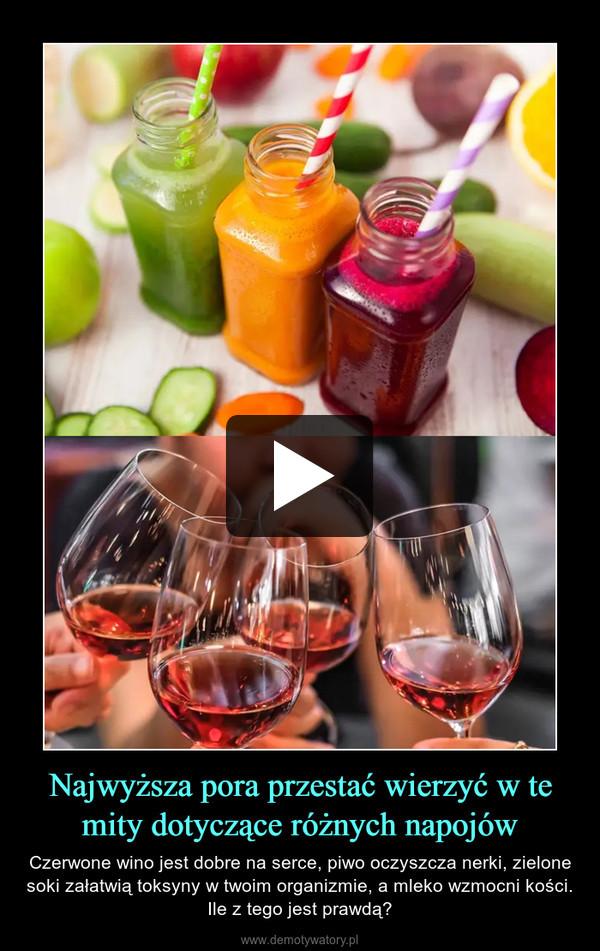 Najwyższa pora przestać wierzyć w te mity dotyczące różnych napojów – Czerwone wino jest dobre na serce, piwo oczyszcza nerki, zielone soki załatwią toksyny w twoim organizmie, a mleko wzmocni kości. Ile z tego jest prawdą?