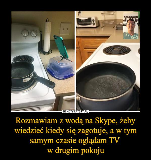 Rozmawiam z wodą na Skype, żeby wiedzieć kiedy się zagotuje, a w tym samym czasie oglądam TV w drugim pokoju –