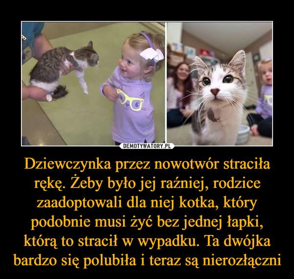 Dziewczynka przez nowotwór straciła rękę. Żeby było jej raźniej, rodzice zaadoptowali dla niej kotka, który podobnie musi żyć bez jednej łapki, którą to stracił w wypadku. Ta dwójka bardzo się polubiła i teraz są nierozłączni –