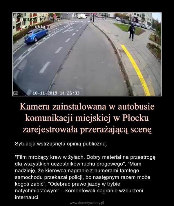 """Kamera zainstalowana w autobusie komunikacji miejskiej w Płocku zarejestrowała przerażającą scenę – Sytuacja wstrząsnęła opinią publiczną.""""Film mrożący krew w żyłach. Dobry materiał na przestrogę dla wszystkich uczestników ruchu drogowego"""", """"Mam nadzieję, że kierowca nagranie z numerami tamtego samochodu przekazał policji, bo następnym razem może kogoś zabić"""", """"Odebrać prawo jazdy w trybie natychmiastowym"""" – komentowali nagranie wzburzeni internauci"""