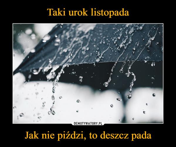 Jak nie piździ, to deszcz pada –