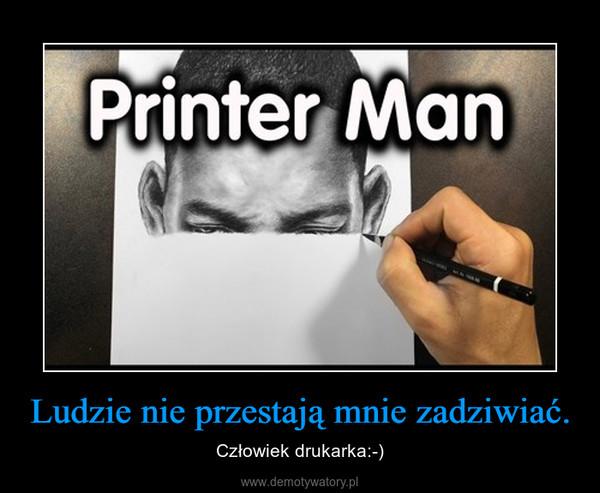 Ludzie nie przestają mnie zadziwiać. – Człowiek drukarka:-)